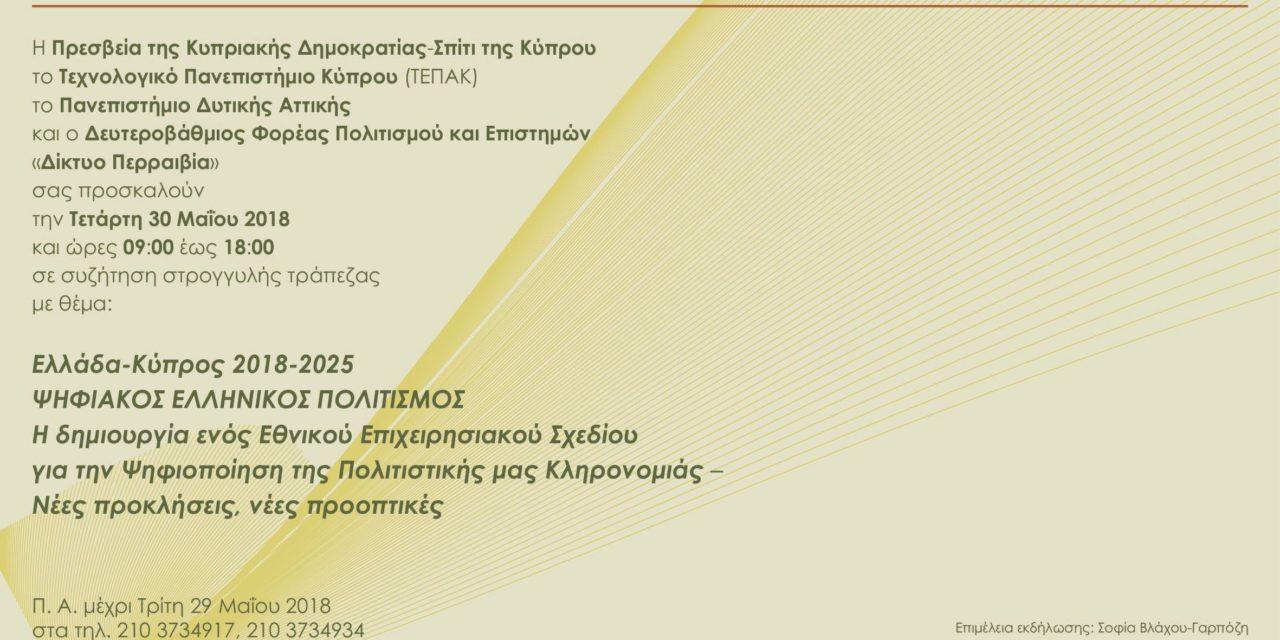 Την Τετάρτη 30 Μαΐου 2018 , από 09:30 έως 18:00, στρογγυλή τράπεζα, υπό την αιγίδα της Πρεσβείας της Κυπριακής Δημοκρατίας και σε συνεργασία με τους διοργανωτές φορείς των Συνεδρίων EuroMed, που είναι το Τεχνολογικό Πανεπιστήμιο Κύπρου (ΤΕΠΑΚ), το Πανεπιστήμιο Δυτικής Αττικής και ο Δευτεροβάθμιος Φορέας Πολιτισμού και Επιστημών  «Δίκτυο ΠΕΡΡΑΙΒΙΑ»,  που διαθέτουν υψηλή εξειδίκευση, με θέμα:  «Ελλάδα-Κύπρος 2018-2025: ΨΗΦΙΑΚΟΣ ΕΛΛΗΝΙΚΟΣ ΠΟΛΙΤΙΣΜΟΣ- Η δημιουργία ενός Εθνικού Επιχειρησιακού Σχεδίου για την Ψηφιοποίηση της Πολιτιστικής μας Κληρονομιάς -Νέες προκλήσεις, νέες προοπτικές»